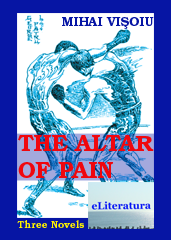 The Altar of Pain: 3 Novels: 1. Mihai Leu on the Altar of Pain; 2. A Winner's Confession: Leonard Dorin Doroftei; 3. The Champion of the Defeated. By Mihai Vişoiu